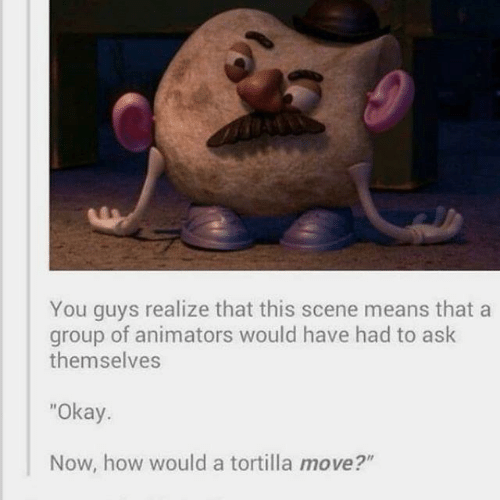 """Realize That: You guys realize that this scene means that a  group of animators would have had to ask  themselves  """"Okay.  Now, how would a tortilla move?"""""""