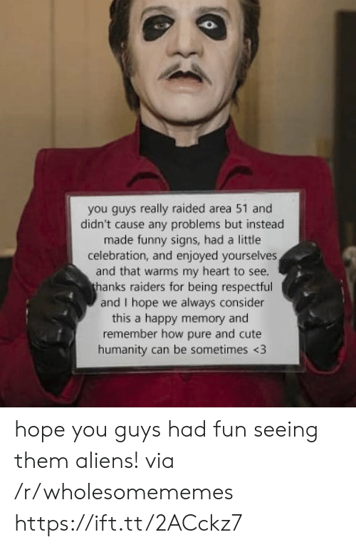 respectful: you guys really raided area 51 and  didn't cause any problems but instead  made funny signs, had a little  celebration, and enjoyed yourselves  and that warms my heart to see.  thanks raiders for being respectful  and I hope we always consider  this a happy memory and  remember how pure and cute  humanity can be sometimes <3 hope you guys had fun seeing them aliens! via /r/wholesomememes https://ift.tt/2ACckz7