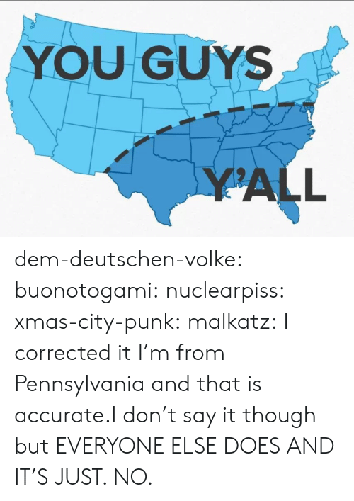 Albums: YOU GUYS  YALL dem-deutschen-volke:  buonotogami:  nuclearpiss:  xmas-city-punk:  malkatz:  I corrected it   I'm from Pennsylvania and that is accurate.I don't say it though but EVERYONE ELSE DOES AND IT'S JUST. NO.
