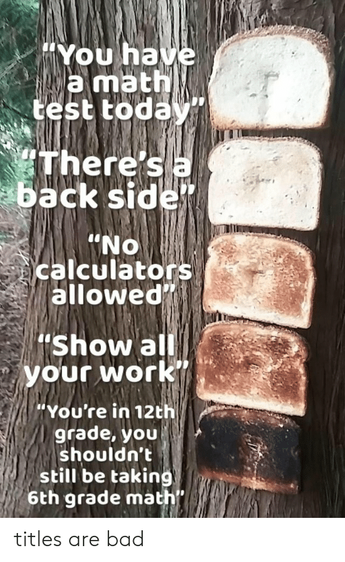 Bad, Uno, and Work: You ha  wamath  test today  heres a  ack side  IT  UNO  calculators  allowed  'Show al  your work  'You're in 12th  grade, you  shouldn't  still be taking  6th grade math titles are bad