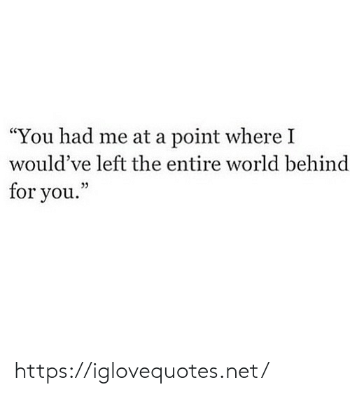 """Entire World: """"You had me at a point where I  would've left the entire world behind  for you."""" https://iglovequotes.net/"""