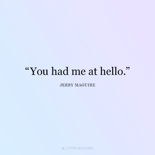 "jerry: ""You had me at hello.""  JERRY MAGUIRE  TYPELIKEAGIRL"
