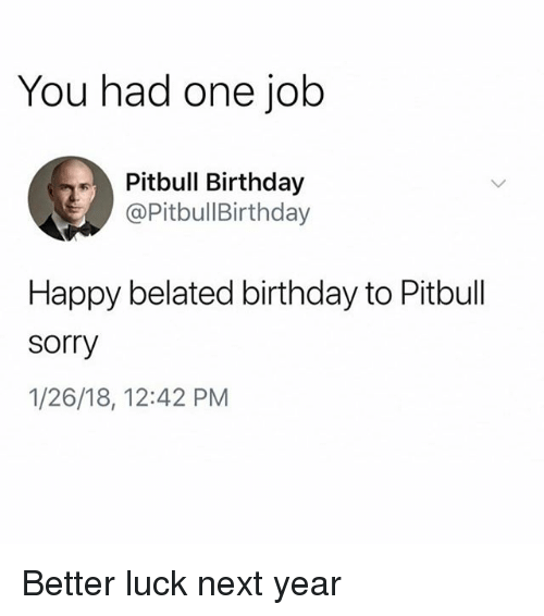 Birthday, Memes, and Sorry: You had one job  Pitbull Birthday  @PitbullBirthday  Happy belated birthday to Pitbull  sorry  1/26/18, 12:42 PM Better luck next year