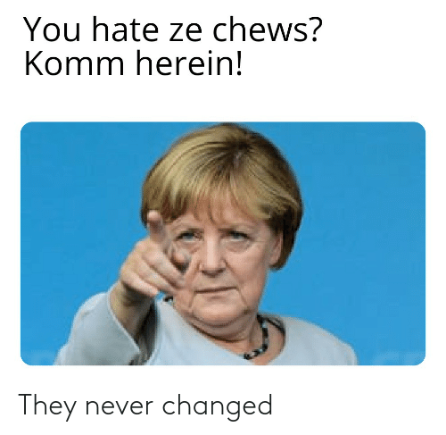 Chews: You hate ze chews?  Komm herein! They never changed