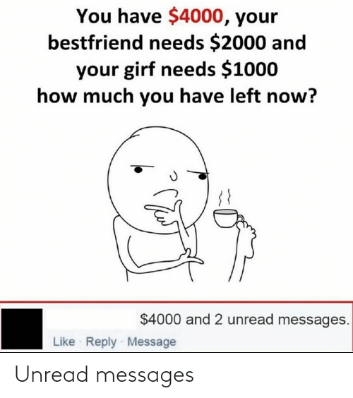 Needs: You have $4000, your  bestfriend needs $2000 and  your girf needs $1000  how much you have left now?  $4000 and 2 unread messages.  Like Reply Message Unread messages