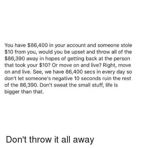 Im 14 & This Is Deep, All of The, and Sec: You have $86,400 in your account and someone stole  $10 from you, would you be upset and throw all of the  $86,390 away in hopes of getting back at the person  that took your $10? Or move on and live? Right, move  on and live. See, we have 86,400 secs in every day so  don't let someone's negative 10 seconds ruin the rest  of the 86,390. Don't sweat the small stuff, life is  bigger than that. Don't throw it all away