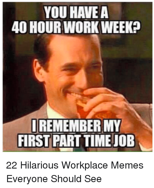 A 40: YOU HAVE A  40 HOURWORK WEEK?  REMEMBER MY  FIRST PART TIME JOB 22 Hilarious Workplace Memes Everyone Should See