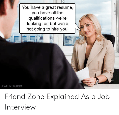 hire: You have a great resume,  you have all the  qualifications we're  looking for, but we're  not going to hire you.  EATLIVER.COM Friend Zone Explained As a Job Interview