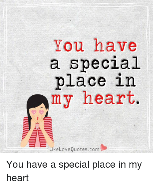 love quote: You have  a special  place in  my heart  Like Love Quotes.com You have a special place in my heart