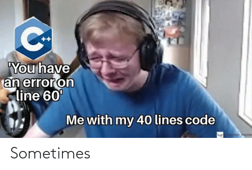 Have An: ++  You have  an erroron  line 60'  Me with my 40 lines code  me/odey meme Sometimes