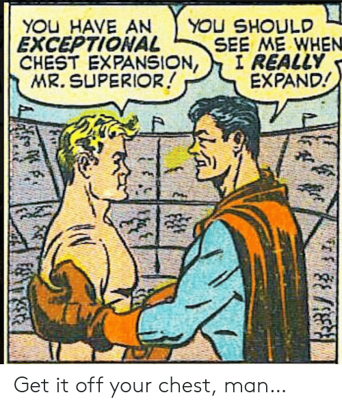 exceptional: YOU HAVE AN  EXCEPTIONAL  CHEST EXPANSION,  MR. SUPERIOR!  YOU SHOULD  SEE ME WHEN  I REALLY  EXPAND! Get it off your chest, man…