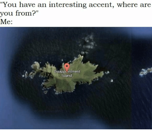 "where are you from: ""You have an interesting accent, where are  you from?""  Me:  Ir 11  //补非  Disappcintment  island"