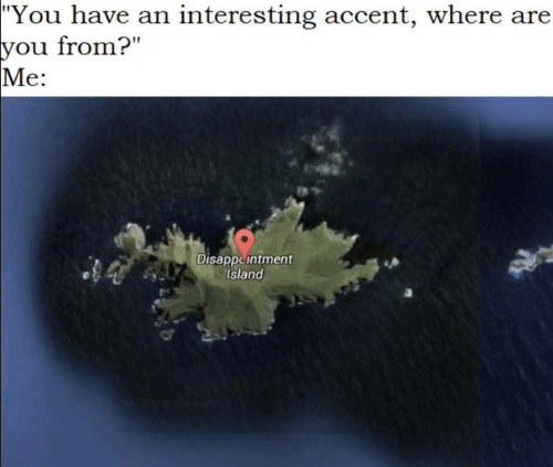 "where are you from: ""You have an interesting accent, where are  you from?""  Me:  Disappeintment  Island"