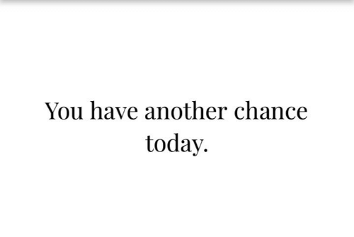 Have Another: You have another chance  today.