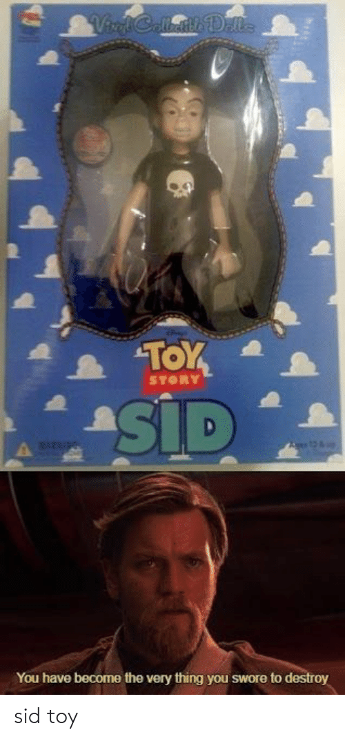 Sid, Thing, and You: You have become the very thing you swore to sid toy