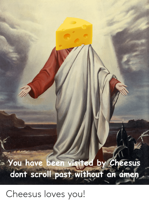 You Have Been Visited by Cheesus Dont Scroll Past Withouf an ámen a