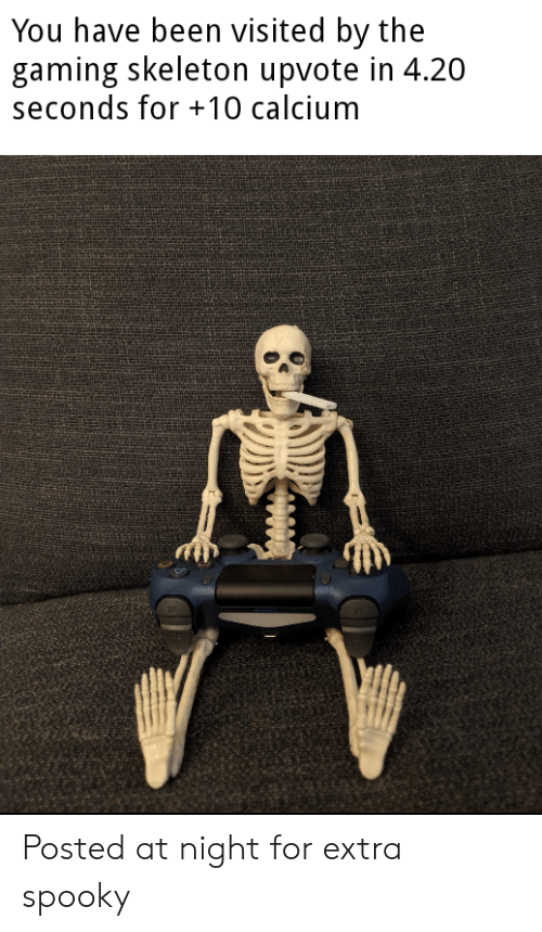 4 20: You have been visited by the  gaming skeleton upvote in 4.20  seconds for 10 calcium Posted at night for extra spooky