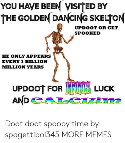 Dancing, Dank, and Memes: YOU HAVE BEEN VISITED BY  THE GOLDEN DANCING SKELTON  UPDOOT OR GET  SPOOKED  HE ONLY APPEARS  EVERY 1 BILLION  MILLION YEARS  UPDOOT FOR  TRE LUCK Doot doot spoopy time by spagettiboi345 MORE MEMES
