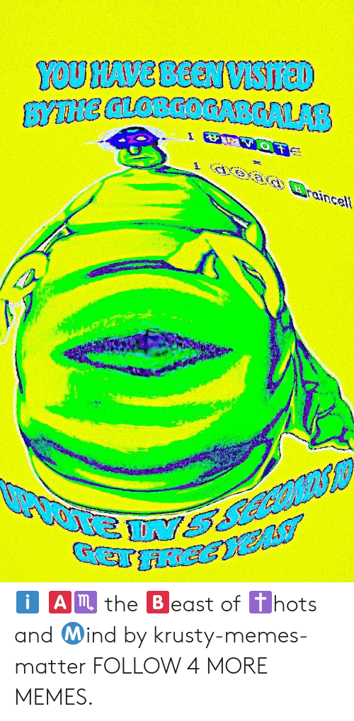 Hots: YOU HAVE BEEN VSIreD  BYTNE GLOBGOGABGALAB  aead Braincell ℹ️ 🅰️♏️ the 🅱️east of ✝️hots and Ⓜ️ind by krusty-memes-matter FOLLOW 4 MORE MEMES.