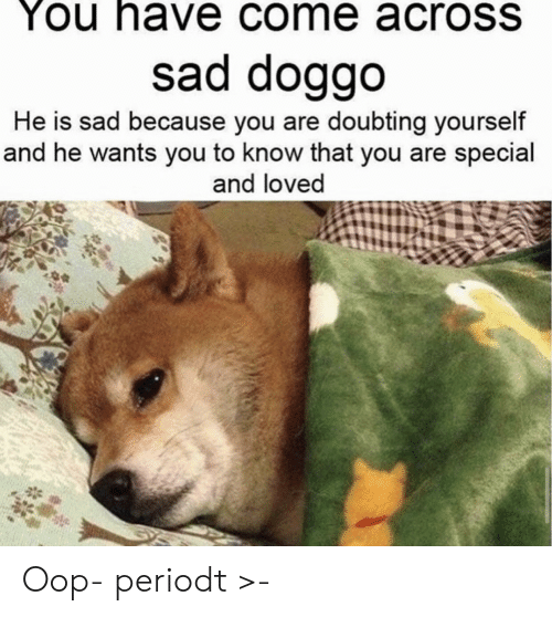 Sad, Doggo, and You: You have come acroSS  sad doggo  He is sad because you are doubting yourself  and he wants you to know that you are special  and loved Oop- periodt >-