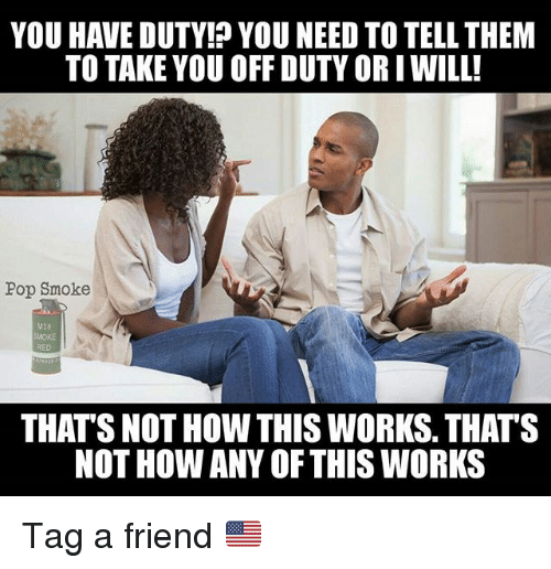 Not How This Works: YOU HAVE DUTY! YOU NEED TO TELL THEM  TO TAKE YOU OFF DUTY OR IWILL!  Pop Smoke  M18  SMOKE  RED  THAT'S NOT HOW THIS WORKS. THATS  NOT HOW ANY OFTHIS WORKS Tag a friend 🇺🇲