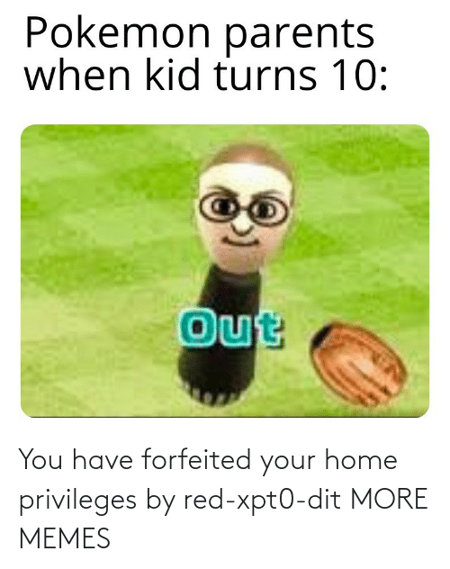 dit: You have forfeited your home privileges by red-xpt0-dit MORE MEMES