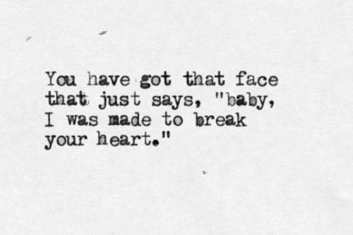 """Have Got: You have got that face  that just says, """"baby,  I was made to break  your heart."""""""