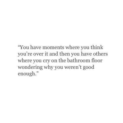 """Good, Cry, and Why: """"You have moments where you think  you're over it and then you have others  where you cry on the bathroom floor  wondering why you weren't good  enough.""""  05"""