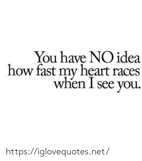 Heart, How, and Idea: You have NO idea  how fast my heart races  when I see you https://iglovequotes.net/