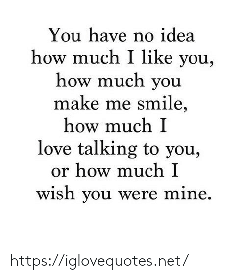 Have No: You have no idea  how much I like you,  how much you  make me smile,  how much I  love talking to you,  or how much I  wish you were mine. https://iglovequotes.net/