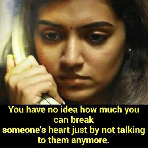 Breaking Someones Heart: You have no idea how much you  can break  someone's heart just by not talking  to them anymore.