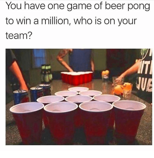 Beer, Memes, and Game: You have one game of beer pong  to win a million, who is on your  team?