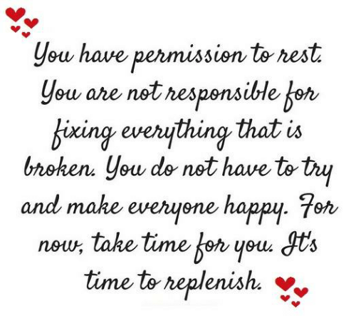 dts: you have permission to rest  are not responsible  ou fixing everything that is  bnohen you do not have totry  and make everyone happy. 7er  noun take time you  dts  time to replenish.  Y