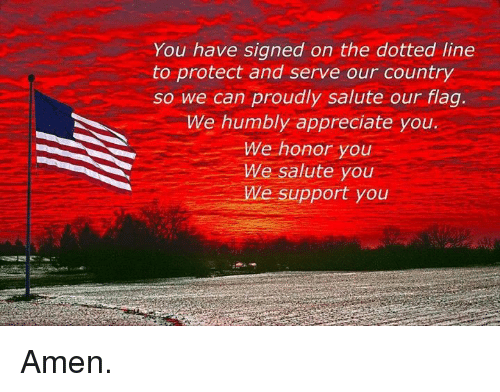 Protect And Serve: You have signed on the dotted line  to protect and serve our country  so we can proudly salute our flag.  We humbly appreciate you.  We honor you  We salute you  We support you Amen.