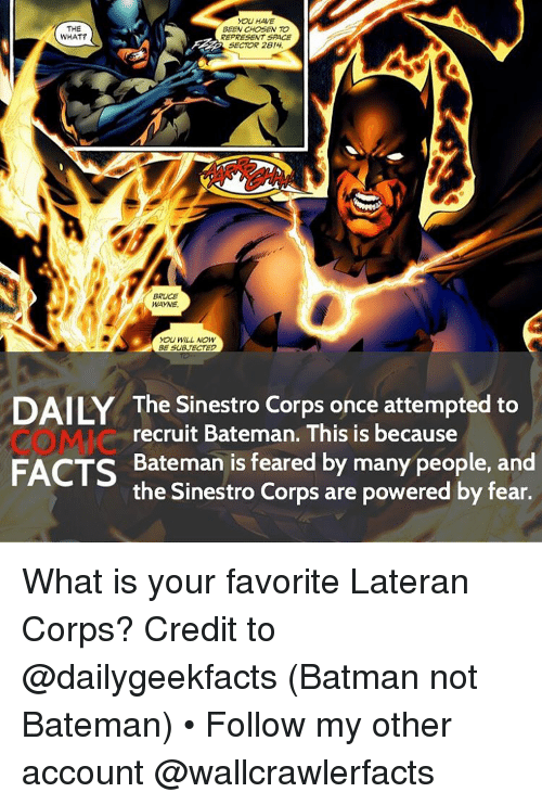Sace: YOU HAVE  THE  BEEN CHOSEN TO  WHAT?  REPRESENT SACE  SECTOR 2814  WAYNE  YOU WILL NOW  BE SUBUTECTED  The Sinestro Corps once attempted to  recruit Bateman. This is because  FACTS Bateman is feared by many people, and  the Sinestro Corps are powered by fear. What is your favorite Lateran Corps? Credit to @dailygeekfacts (Batman not Bateman) • Follow my other account @wallcrawlerfacts