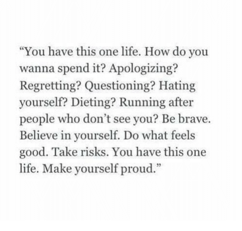 """Dieting: """"You have this one life. How do you  wanna spend it? Apologizing?  Regretting? Questioning? Hating  yourself? Dieting? Running after  people who don't see you? Be brave.  Believe in yourself. Do what feels  good. Take risks. You have this one  life. Make yourself proud."""""""
