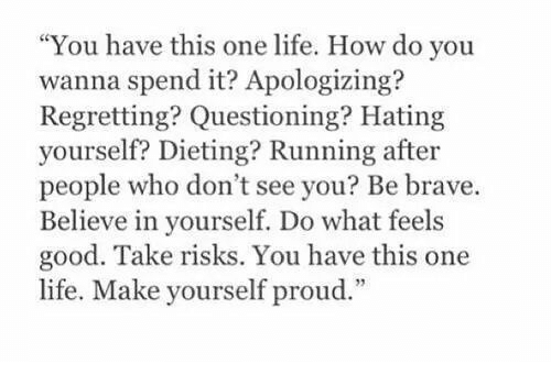 """Dieting: """"You have this one life. How do you  wanna spend it? Apologizing?  Regretting? Questioning? Hating  yourself? Dieting? Running after  people who don't see you? Be brave.  Believe in yourself. Do what feels  good. Take risks. You have this one  life. Make vourself proud"""