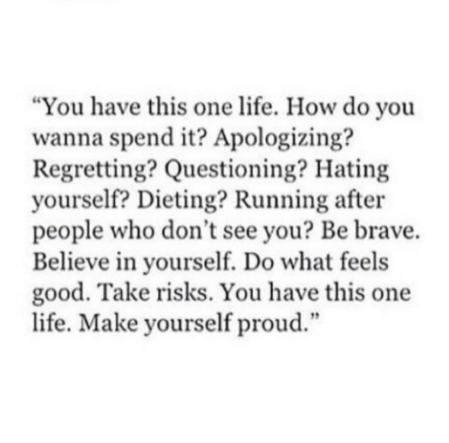 "Dieting, Life, and Brave: ""You have this one life. How do you  wanna spend it? Apologizing?  Regretting? Questioning? Hating  yourself? Dieting? Running after  people who don't see you? Be brave.  Believe in yourself. Do what feels  good. Take risks. You have this one  life. Make yourself proud.""  12"