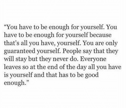"at the end of the day: ""You have to be enough for yourself. You  have to be enough for yourself because  that's all you have, yourself. You are only  guaranteed yourself. People say that they  will stay but they never do. Everyone  leaves so at the end of the day all you have  is yourself and that has to be good  enough."""