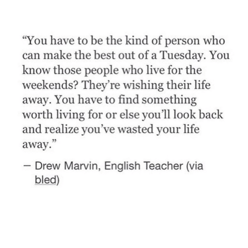 "Weekends: ""You have to be the kind of person who  can make the best out of a Tuesday. You  know those people who live for the  weekends? They're wishing their life  away. You have to find something  worth living for or else you'll look back  and realize you've wasted your life  away.  - Drew Marvin, English Teacher (via  bled)"