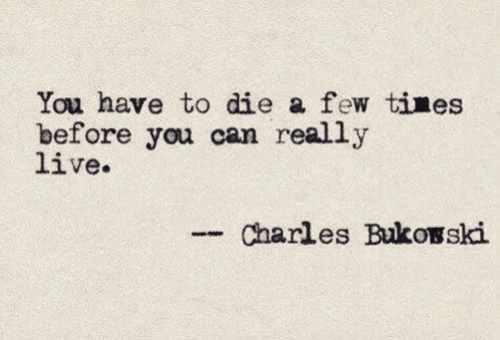 Live, Can, and You: You have to die a few tines  before you can really  live.  Charles Bukosski