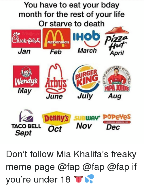 Denny's, Life, and McDonalds: You have to eat your bday  month for the rest of your life  Or starve to death  McDonald's  Jan  March April  Feb  MU KING  June July Aug  Arb  Wendy's  PAPA JOHNS  Denny's SUBwAy PoPeves  TACO BELLOct  Nov Dec  Sept Don't follow Mia Khalifa's freaky meme page @fap @fap @fap if you're under 18 👅💦