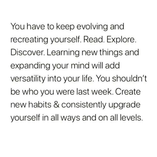 Habits: You have to keep evolving and  recreating yourself. Read. Explore.  Discover. Learning new things and  expanding your mind will add  versatility into your life. You shouldn't  be who you were last week. Create  new habits & consistently upgrade  yourself in all ways and on all levels.