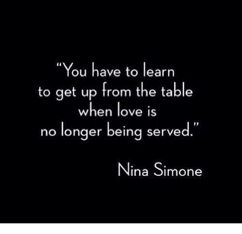 """Love, Memes, and Nina Simone: """"You have to learn  to get up from the table  when love is  no longer being served.""""  Nina Simone"""