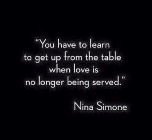 """Love, Nina Simone, and Table: """"You have to learn  to get up from the table  when love iS  no longer being served""""  Nina Simone"""