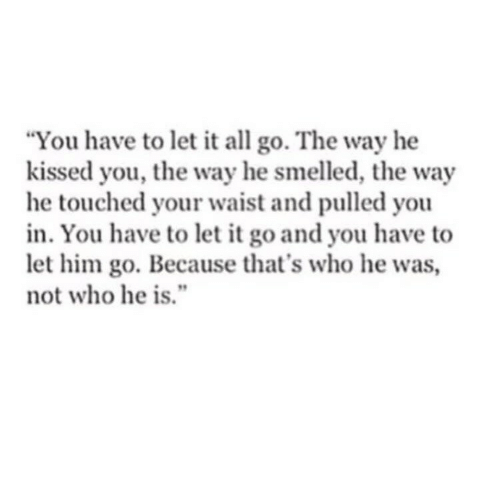 "Let Him Go: ""You have to let it all go. The way he  kissed you, the way he smelled, the way  he touched your waist and pulled you  in. You have to let it go and you have to  let him go. Because that's who he was,  not who he is."