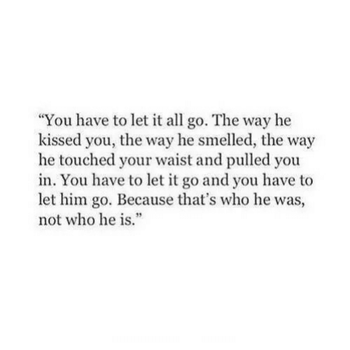 """Let It Go, Who, and Him: You have to let it all go. The way he  kissed you, the way he smelled, the way  he touched your waist and pulled you  in. You have to let it go and you have to  let him go. Because that's who he was,  not who he is""""  3"""