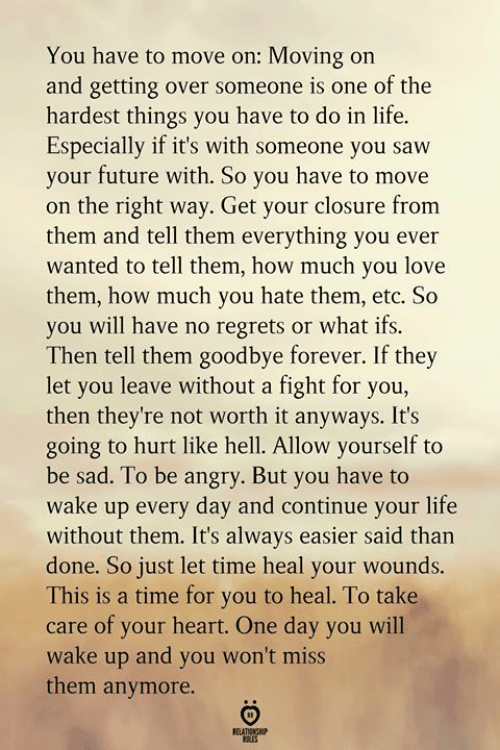 closure: You have to move on: Moving on  and getting over someone is one of the  hardest things you have to do in life  Especially if it's with someone you saw  your future with. So you have to move  on the right way. Get your closure from  them and tell them everything you ever  wanted to tell them, how much you love  them, how much you hate them, etc. So  you will have no regrets or what ifs.  Then tell them goodbye forever. If they  let you leave without a fight for you,  then they're not worth it anyways. It's  going to hurt like hell. Allow yourself to  be sad. To be angry. But you have to  wake up every day and continue your life  without them. It's always easier said than  done. So just let time heal your wounds.  This is a time for you to heal. To take  care of your heart. One day you will  wake up and you won't miss  them anymore.  BELATIONGHIP  LES