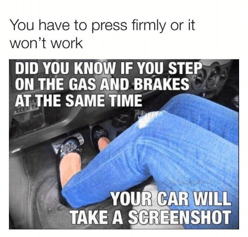 Brakes: You have to press firmly or it  won't work  DID YOU KNOW IF YOU STEP  ON THE GAS AND BRAKES  AT THE SAME TIME  YOUR CAR WILL  TAKE A SCREENSHOT