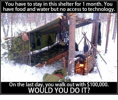 Anaconda, Food, and Memes: You have to stay in this shelter for 1 month. You  have food and water but no access to technology.  On the last day, you walk out with $100,000.  WOULD YOU DO IT?